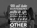 We all take different paths in life, but no matter where we go, we take a little of each other everywhere