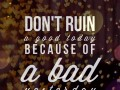 Don't ruin a good today because of a bad yesterday