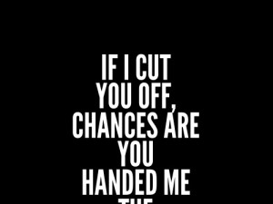 If I cut you off, chances are you handed me the scissors