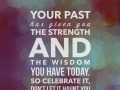 Your past has given you the strength and the wisdom you have today. So celebrate it, don't let it haunt you