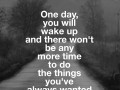 One day, you will wake up and there won't be any more time to do the things you've always wanted