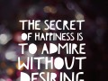 The secret of happiness is to admire without desiring