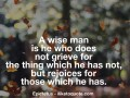A wise man is he who does not grieve for the thing which he has not, but rejoices for those which he has
