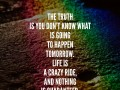 The truth is you don't know what is going to happen tomorrow. Life is a crazy ride, and nothing is guaranteed