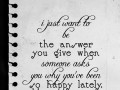 I just want to be the answer you give when someone asks you why you've been so happy lately