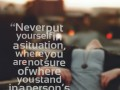 Never put yourself in a situation, where you are not sure of where you stand in a person's life.
