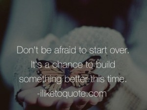 Don't be afraid to start over. It's a chance to build something better this time.