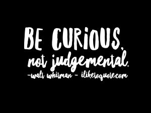 Be curious, not judgemental. - Walt Whitman