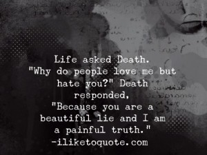 "Life asked Death. ""Why do people love me but hate you?"" Death responded, ""Because you are a beautiful lie and I am a painful truth."""