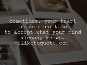 Sometimes, your heart needs more time to accept what your mind already knows.