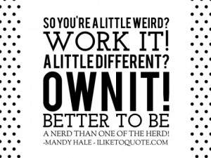 So you're a little weird? Work it! A little different? OWN it! Better to be a nerd than one of the herd! - Mandy Hale