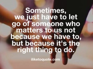 Sometimes, we just have to let go of someone who matters to us not because we have to, but because it's the right thing to do.