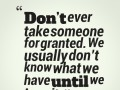 Don't ever take someone for granted. We usually don't know what we have until we lose it.