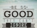 Be so good that they can't ignore you.