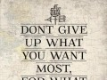 Don't give up what you want most, for what you want now.