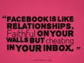 Facebook is like relationships. Faithful on your walls but cheating in your inbox.