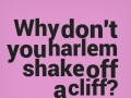Why don't you harlem shake off a cliff?