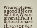 We are not given a good life or a bad life.