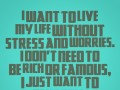 I want to live my life without stress and worries, I don't need to be rich or famous, I just want to be happy.