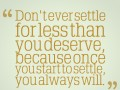Don�t ever settle for less than you deserve, because once you start to settle you always will.