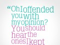 Oh, I offended you with my opinion? You should hear the ones I kept to myself.