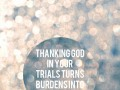 Thanking God in your trials turns burdens into blessings.