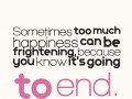Sometimes too much happiness can be frightening, because you know it's going to end.