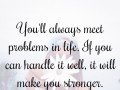 You'll always meet problems in life. If you can handle it well, it will make you stronger.