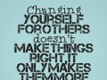 Changing yourself for others doesn't make things right it only makes them more confusing.