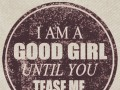 I am a good girl, until you tease me