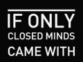 If only closed minds came with closed mouths.