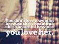 You don't love a woman because she is beautiful, but she is beautiful because you love her.