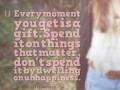 Every moment you get is a gift. Spend it on things that matter. Don't spend it by dwelling on unhappiness.