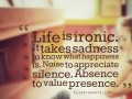 Life is ironic. It takes sadness to know what happiness is. Noise to appreciate silence. Absence to value presence.