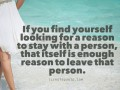 If you find yourself looking for a reason to stay with a person. That itself is enough reason to leave that person.