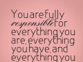 You are fully responsible for everything you are