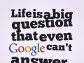 Life is a big question that even Google can't answer.