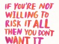If you're not willing to risk it all, then you don't want it bad enough.