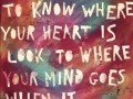 To know where your heart is, look to where your mind goes when it wanders.