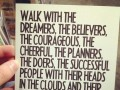 Walk with the dreamers, the believers, the courageous, the cheerful, the planners, the doers, the successful people