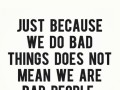 Just because we do bad things does not mean we are bad people.