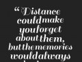 Distance could make you forget about them, but the memories would always be there.