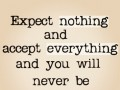 Expect nothing and accept everything and you will never be disappointed.
