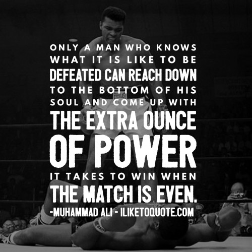 Only a man who knows what it is like to be defeated can reach down to the bottom of his soul and come up with the extra ounce of power it takes to win when the match is even. - Muhammad Ali