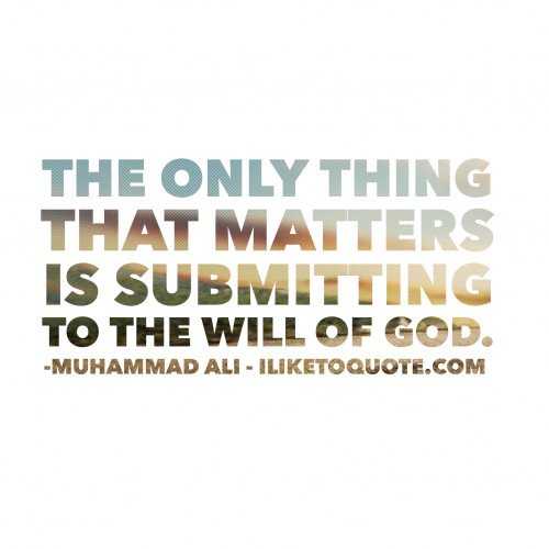 The only thing that matters is submitting to the will of God. - Muhammad Ali