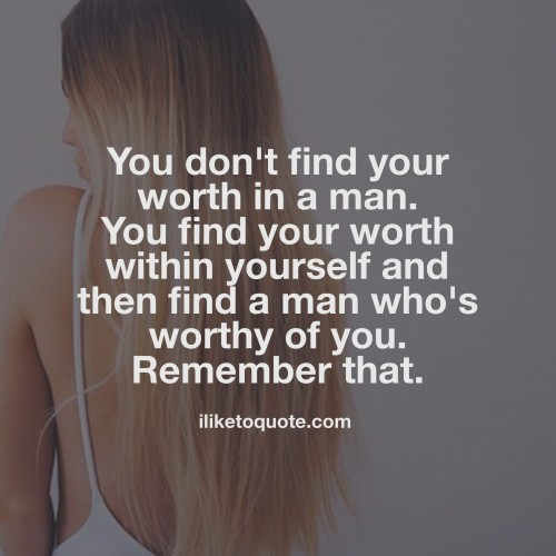 You don't find your worth in a man. You find your worth within yourself and then find a man who's worthy of you. Remember that.