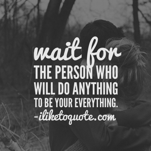 Wait for the person who will do anything to be your everything.