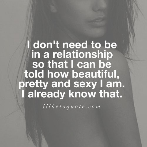 I don't need to be in a relationship so that I can be told how beautiful, pretty and sexy I am. I already know that.