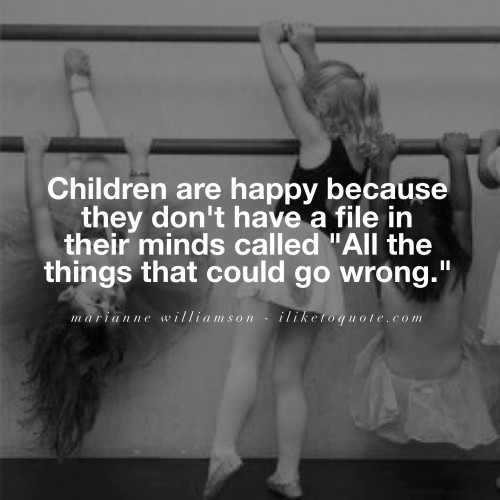 "Children are happy because they don't have a file in their minds called ""All the things that could go wrong."" - Marianne Williamson"