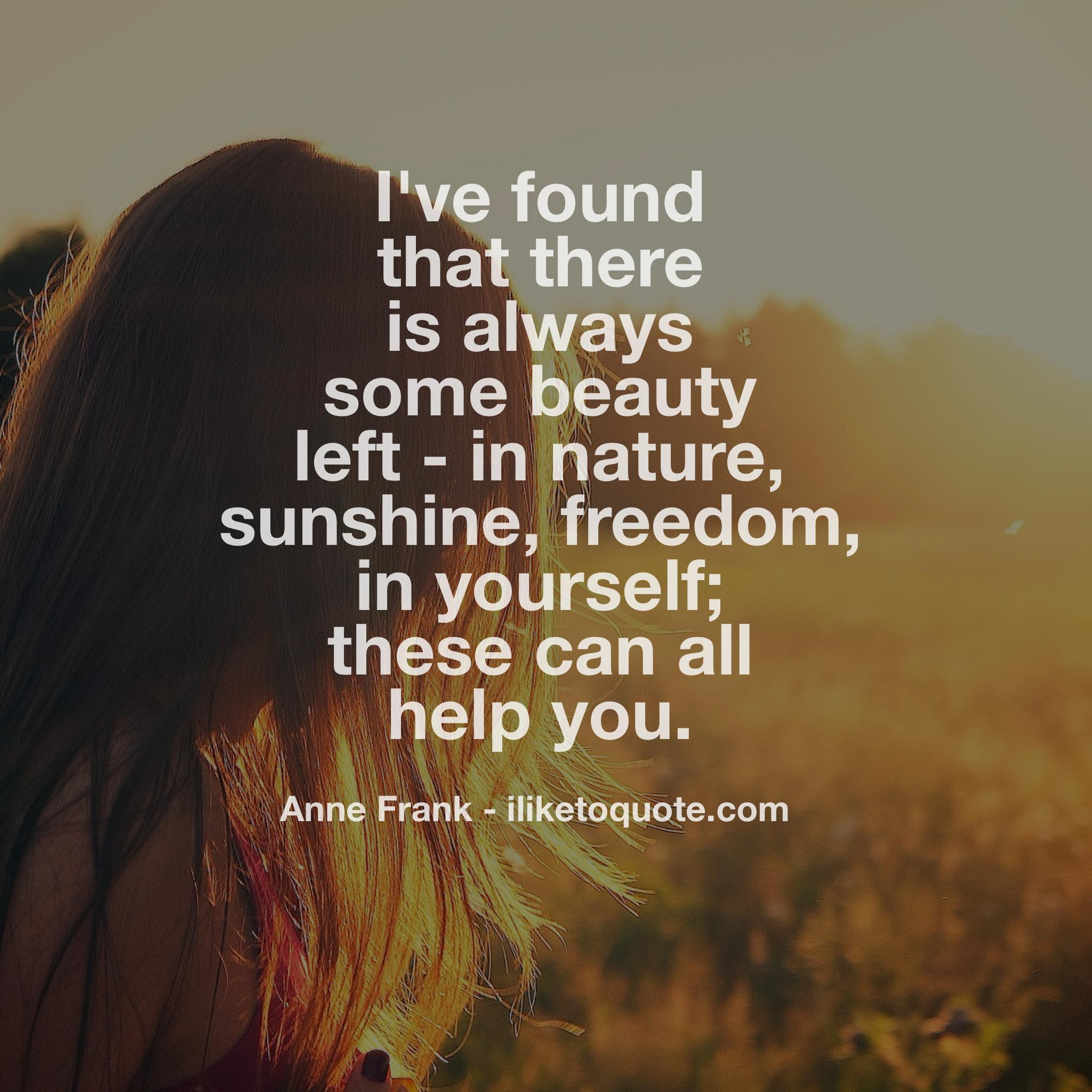 I've found that there is always some beauty left - in nature, sunshine, freedom, in yourself; all these can all help you.